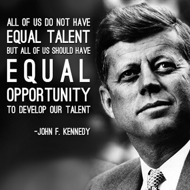 All of us do not have equal talent but all of us should have equal opportunity to develop or talent. -John F. Kennedy